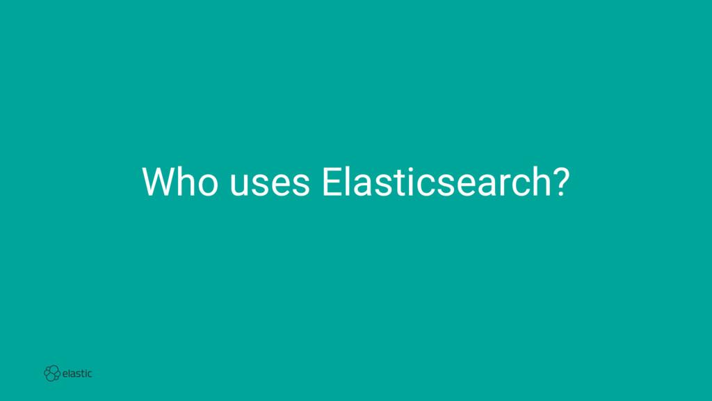 Who uses Elasticsearch?