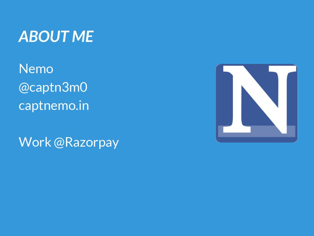 ABOUT ME Nemo @captn3m0 captnemo.in Work @Razor...