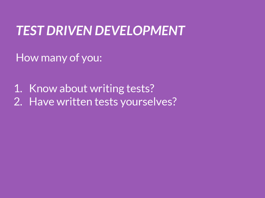 TEST DRIVEN DEVELOPMENT How many of you: 1. Kno...