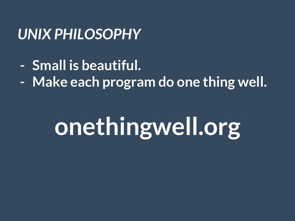 UNIX PHILOSOPHY - Small is beautiful. - Make ea...