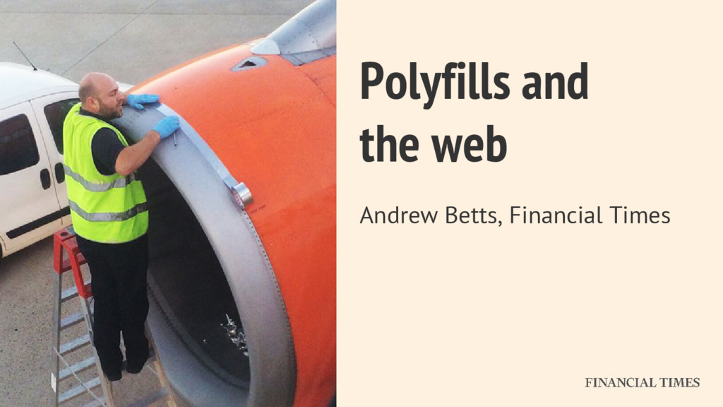 Polyfills and the web Andrew Betts, Financial T...