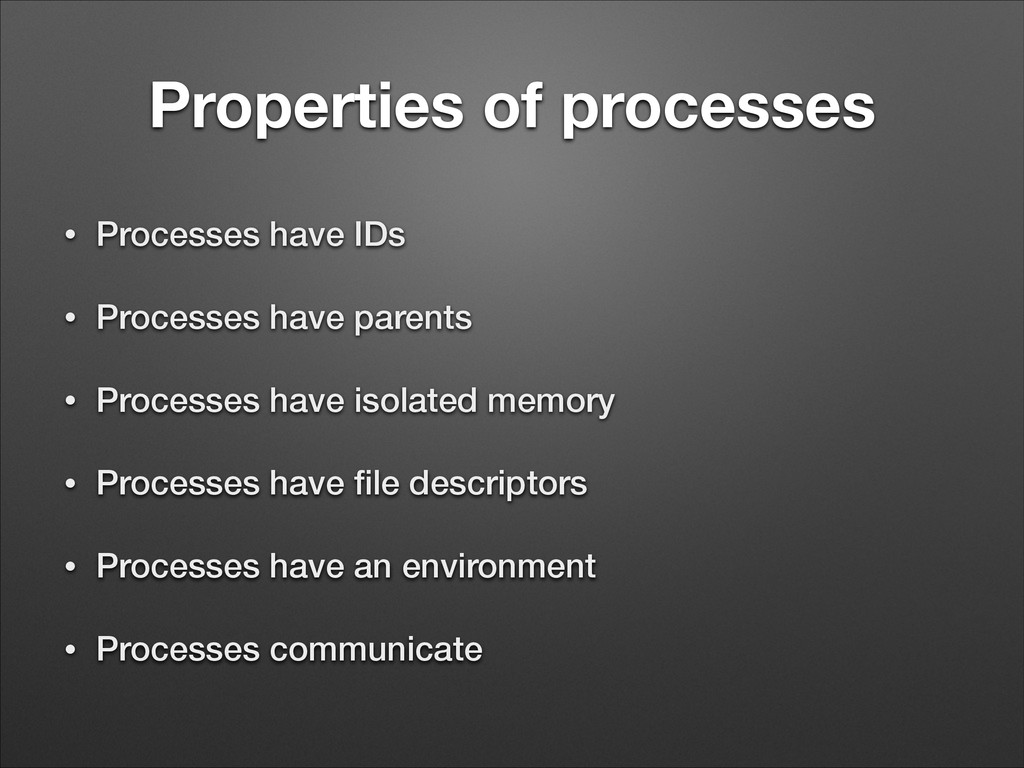 Properties of processes • Processes have IDs • ...