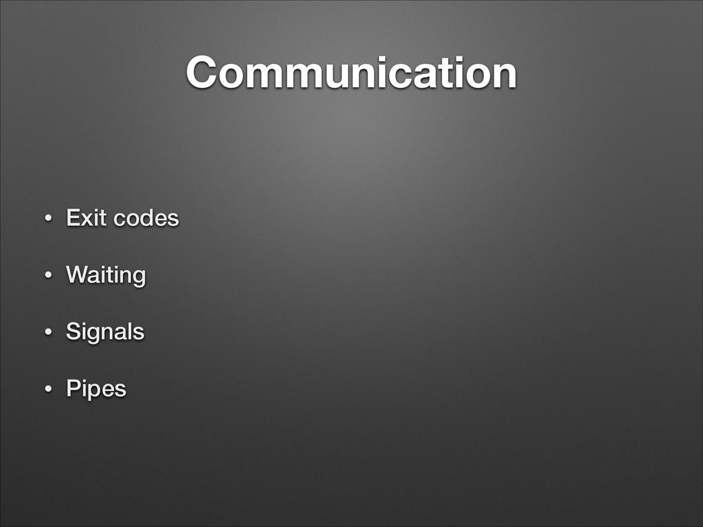 Communication • Exit codes • Waiting • Signals ...