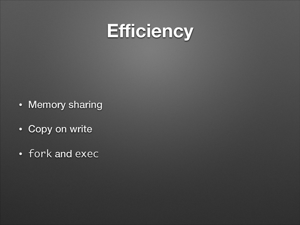 Efficiency • Memory sharing • Copy on write • for...