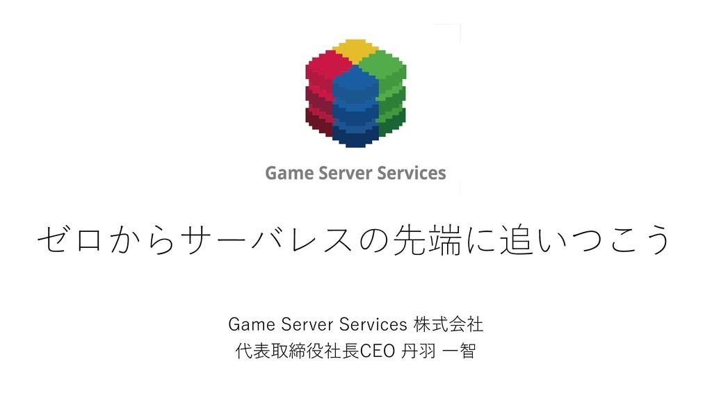 ゼロからサーバレスの先端に追いつこう Game Server Services 株式会社 代表...