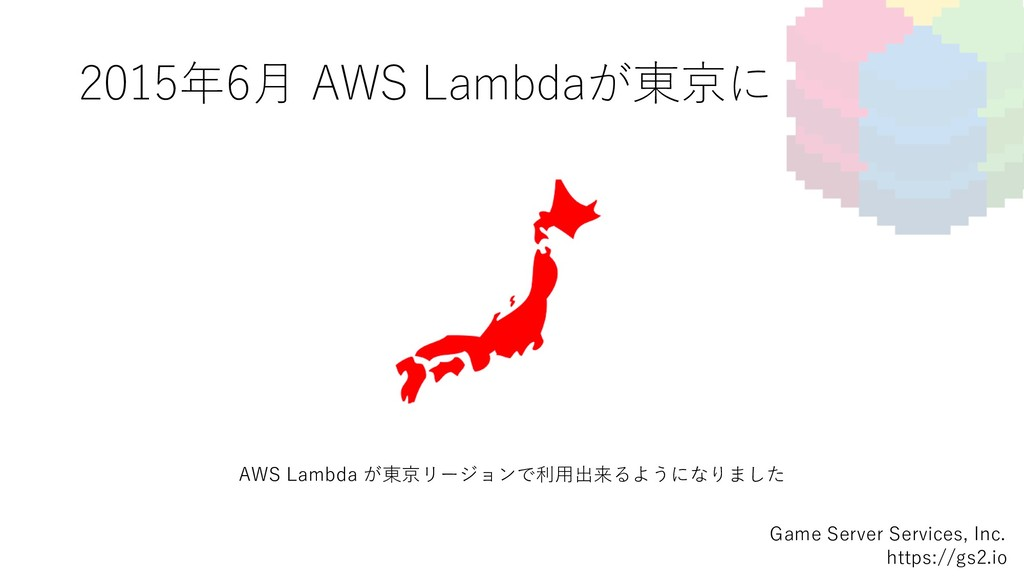 2015年6⽉ AWS Lambdaが東京に Game Server Services, In...