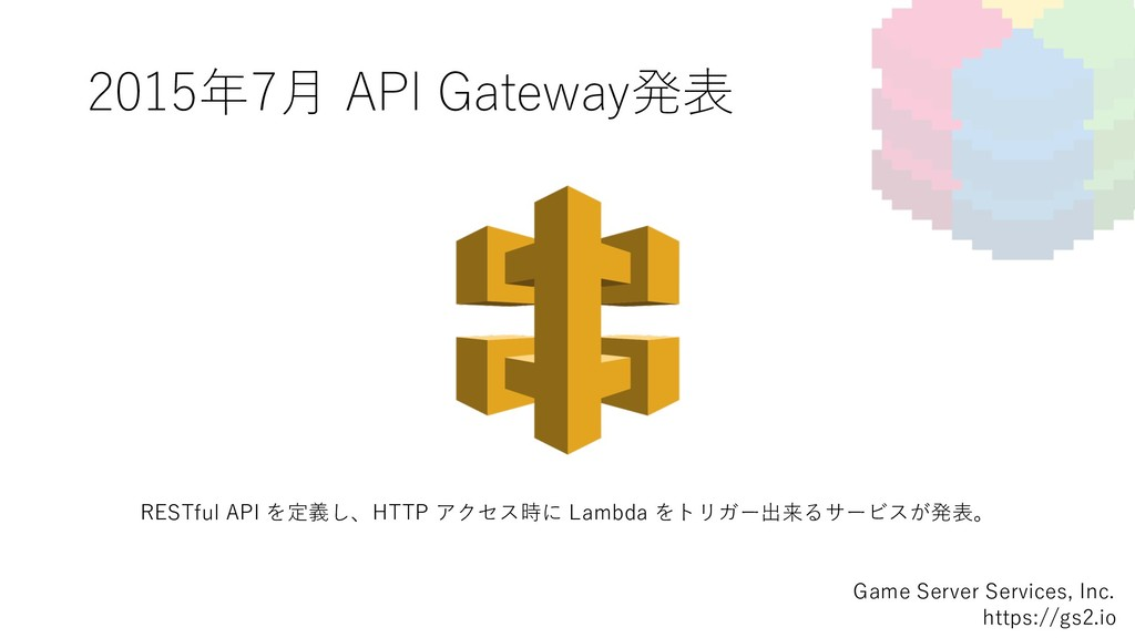 2015年7⽉ API Gateway発表 Game Server Services, Inc...