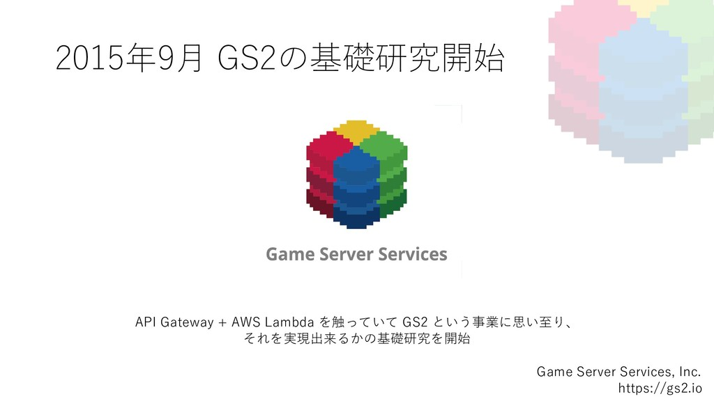 2015年9⽉ GS2の基礎研究開始 Game Server Services, Inc. h...