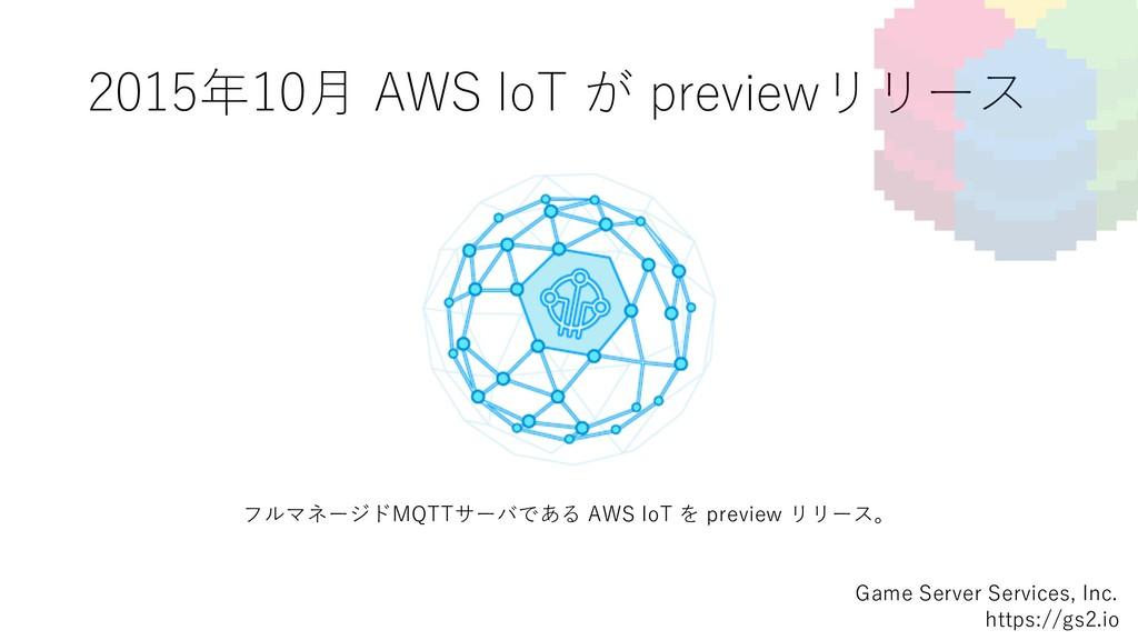 2015年10⽉ AWS IoT が previewリリース Game Server Serv...