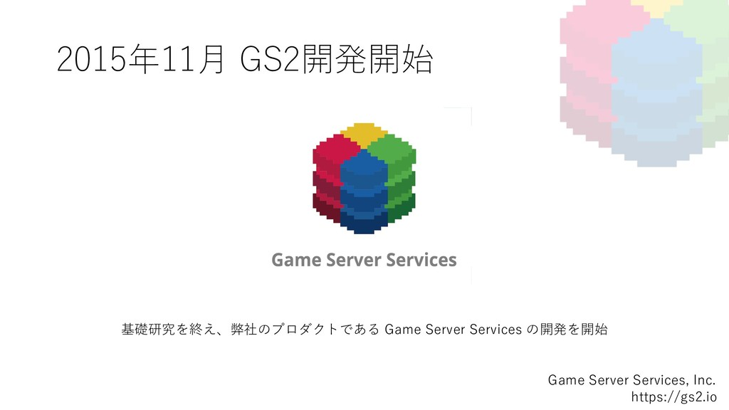 2015年11⽉ GS2開発開始 Game Server Services, Inc. htt...