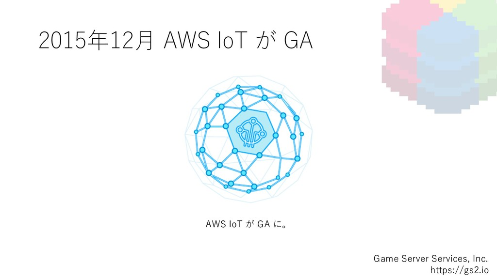 2015年12⽉ AWS IoT が GA Game Server Services, Inc...