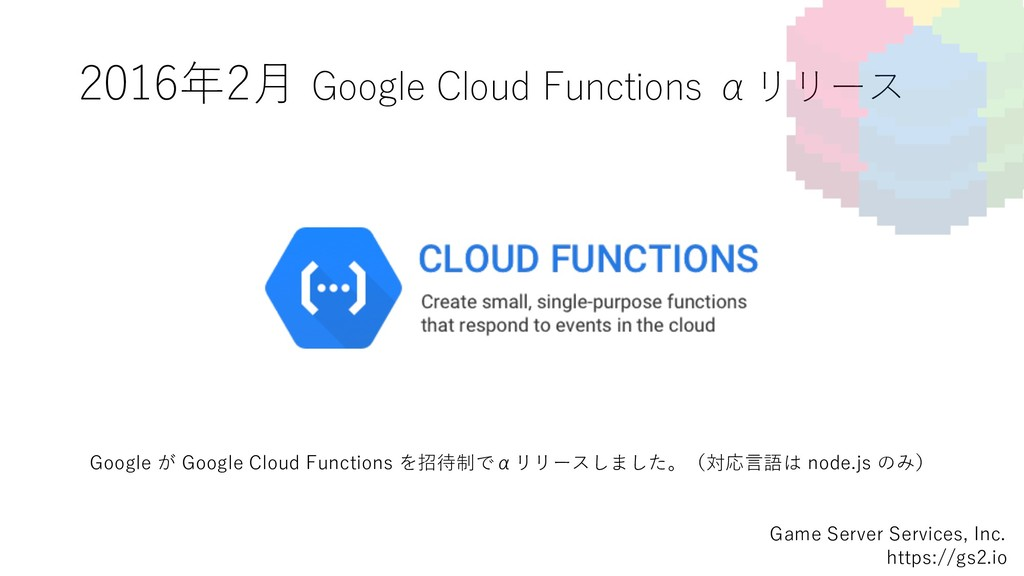 2016年2⽉ Google Cloud Functions αリリース Game Serve...