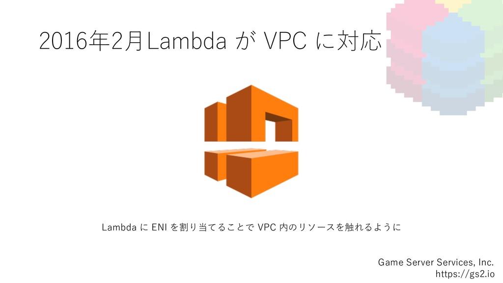 2016年2⽉Lambda が VPC に対応 Game Server Services, I...