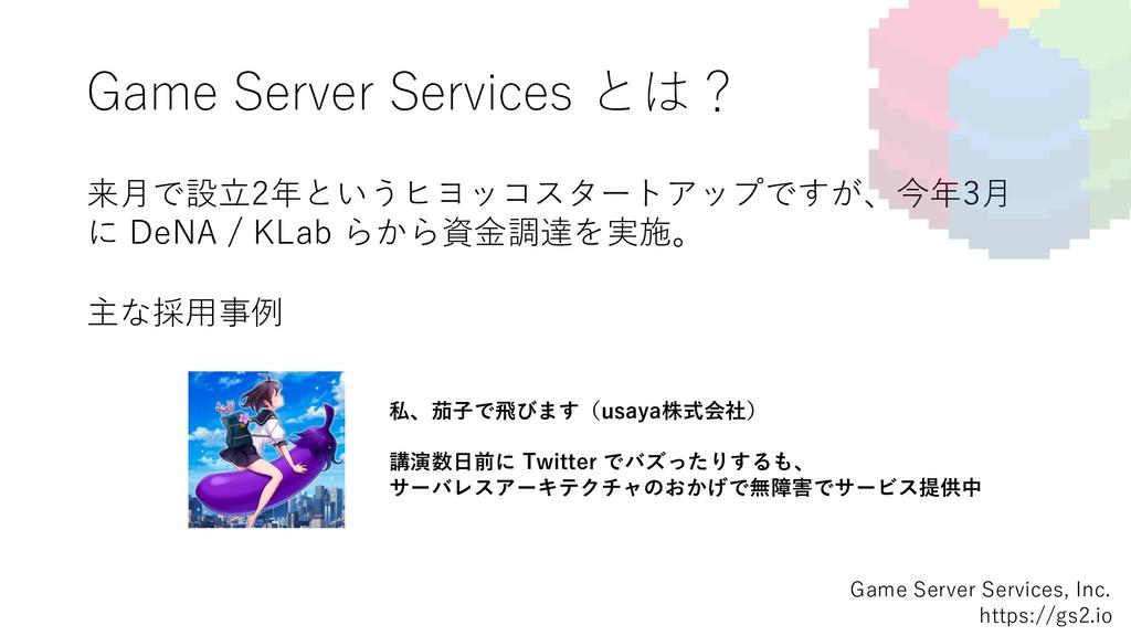 Game Server Services とは? 来⽉で設⽴2年というヒヨッコスタートアップで...