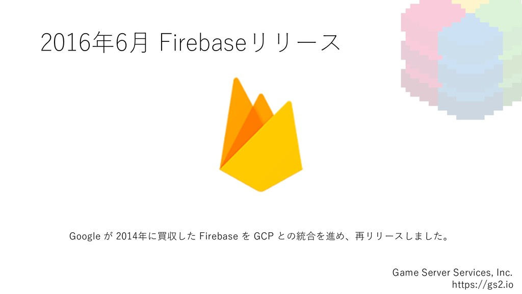 2016年6⽉ Firebaseリリース Game Server Services, Inc....