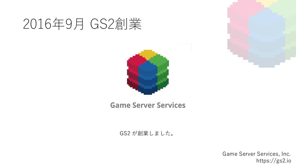 2016年9⽉ GS2創業 Game Server Services, Inc. https:...