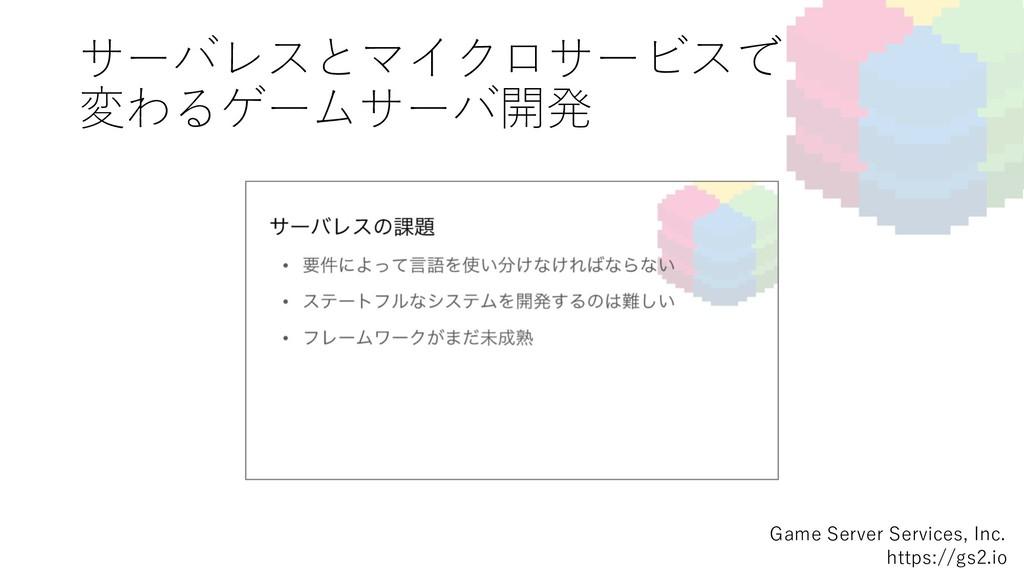 サーバレスとマイクロサービスで 変わるゲームサーバ開発 Game Server Se...