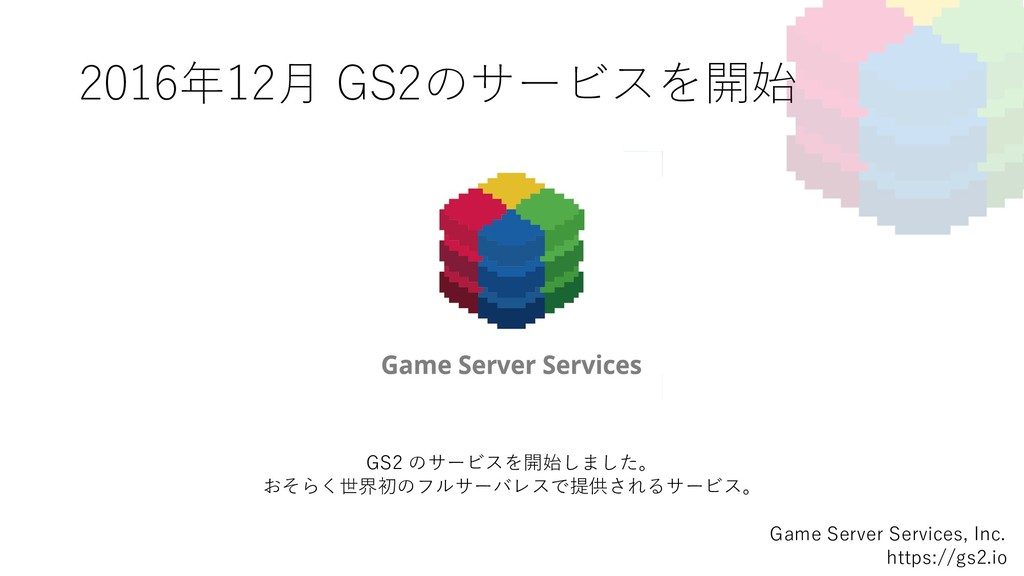 2016年12⽉ GS2のサービスを開始 Game Server Services, Inc....