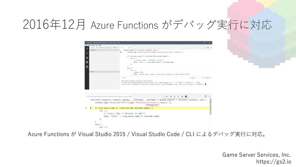 2016年12⽉ Azure Functions がデバッグ実⾏に対応 Game Server...