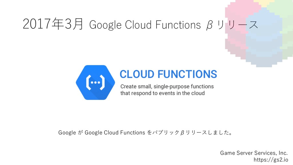 2017年3⽉ Google Cloud Functions βリリース Game Serve...