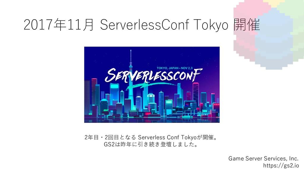 2017年11⽉ ServerlessConf Tokyo 開催 Game Server Se...