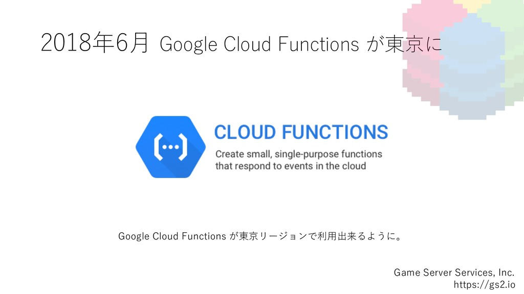 2018年6⽉ Google Cloud Functions が東京に Game Server...