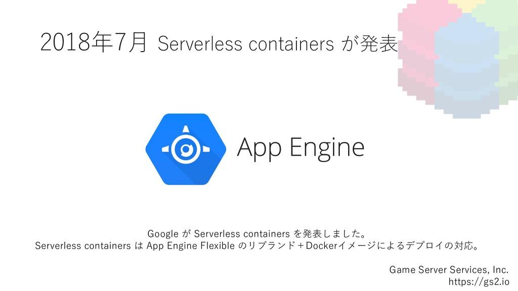 2018年7⽉ Serverless containers が発表 Game Server S...