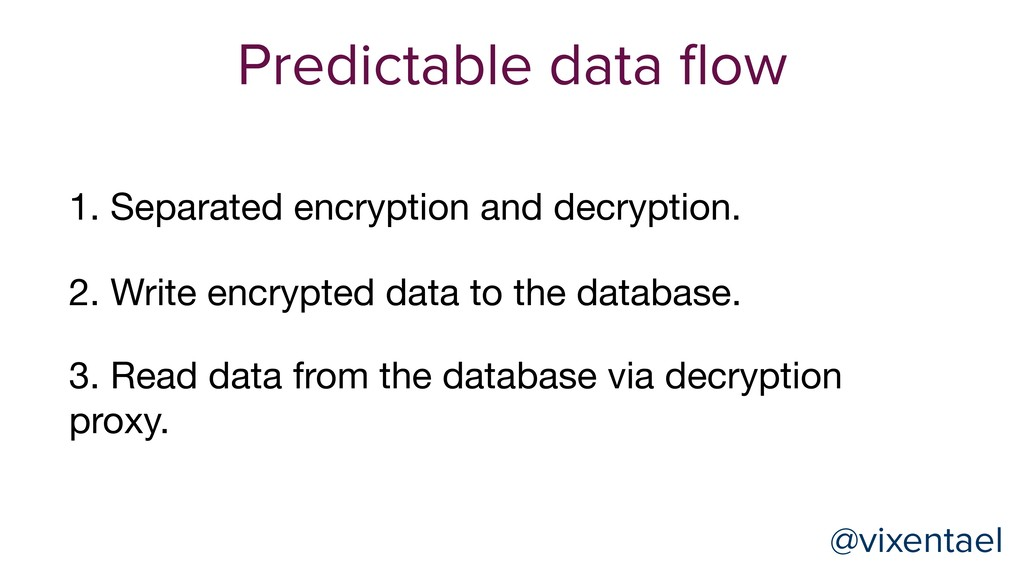 @vixentael Predictable data flow 2. Write encryp...