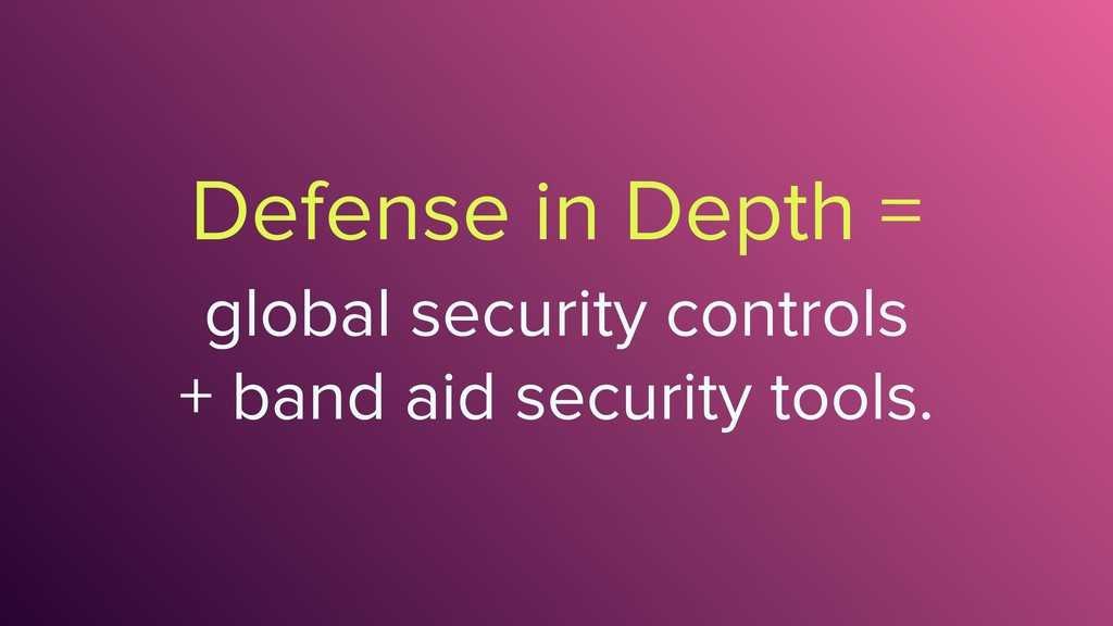 Defense in Depth = global security controls 