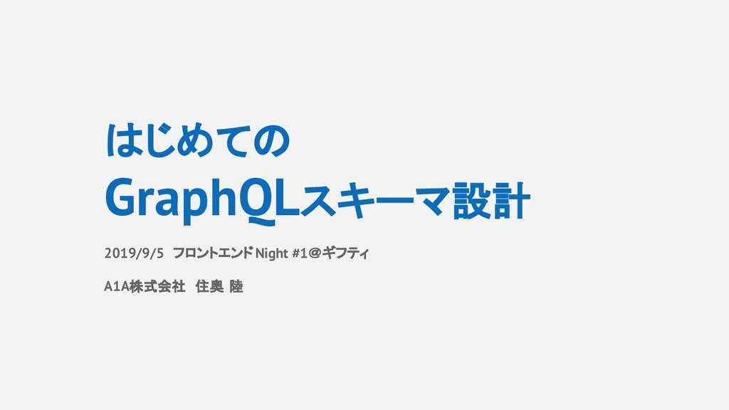 はじめての GraphQLスキーマ設計 2019/9/5 フロントエンドNight #1@ギフ...