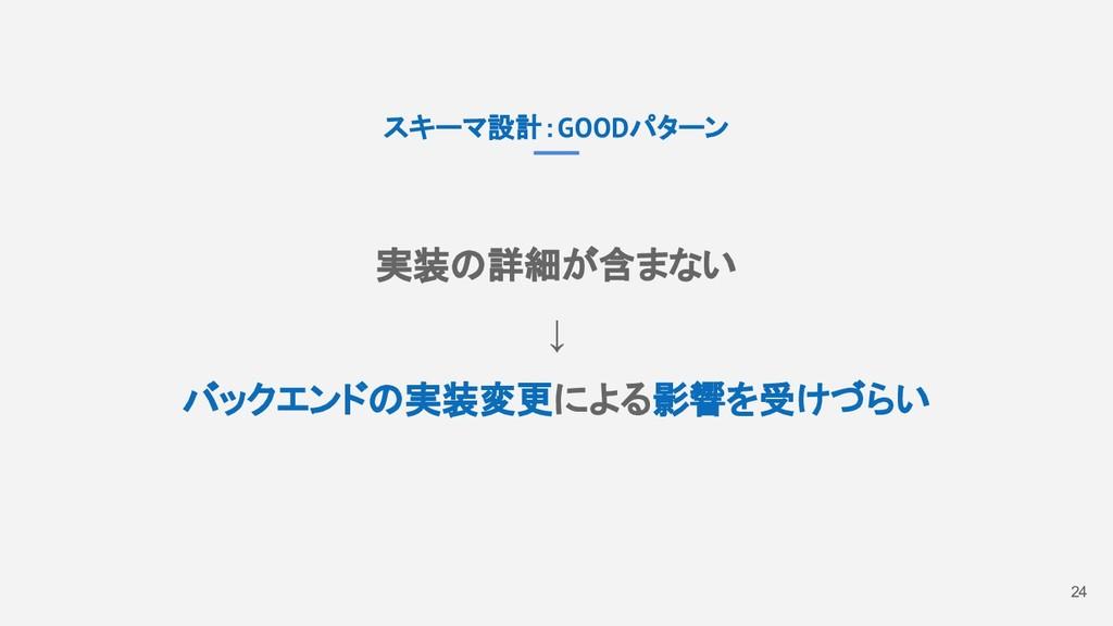 24 スキーマ設計:GOODパターン 実装の詳細が含まない ↓ バックエンドの実装変更による影...