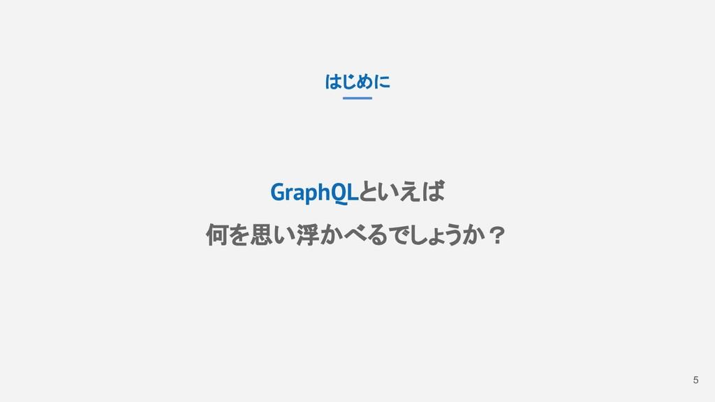 5 はじめに GraphQLといえば 何を思い浮かべるでしょうか?