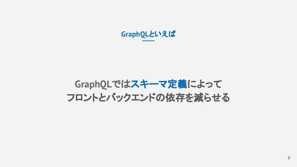 8 GraphQLといえば GraphQLではスキーマ定義によって フロントとバックエンドの依...