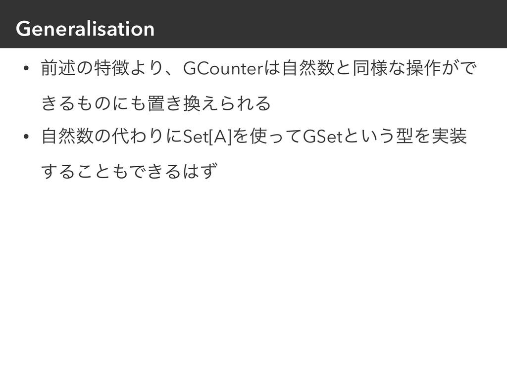 Generalisation • લड़ͷಛΑΓɺGCounterࣗવͱಉ༷ͳૢ࡞͕Ͱ ͖...