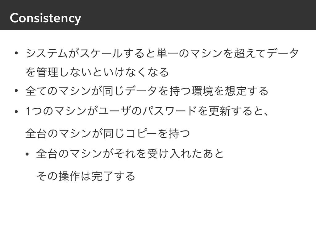 Consistency • γεςϜ͕εέʔϧ͢Δͱ୯ҰͷϚγϯΛ͑ͯσʔλ Λཧ͠ͳ͍ͱ...