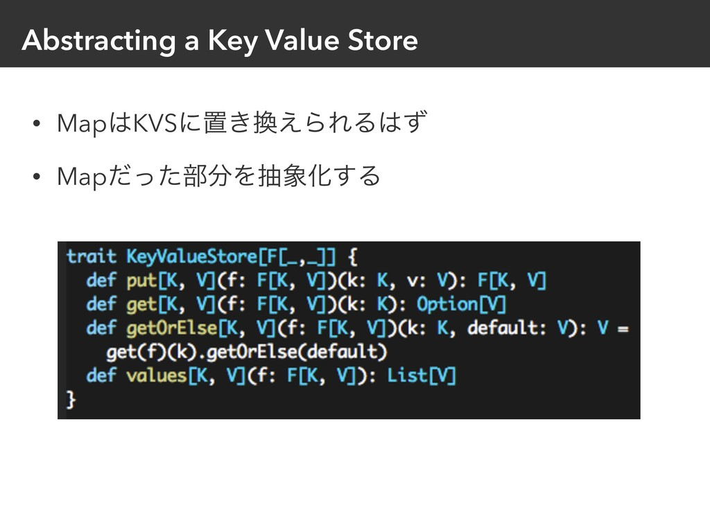 Abstracting a Key Value Store • MapKVSʹஔ͖͑ΒΕΔ...