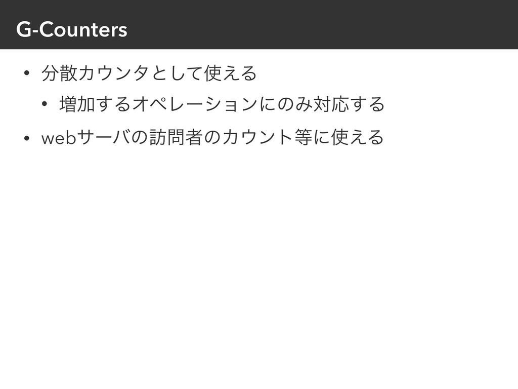 G-Counters • Χϯλͱͯ͑͠Δ • ૿Ճ͢ΔΦϖϨʔγϣϯʹͷΈରԠ͢Δ ...
