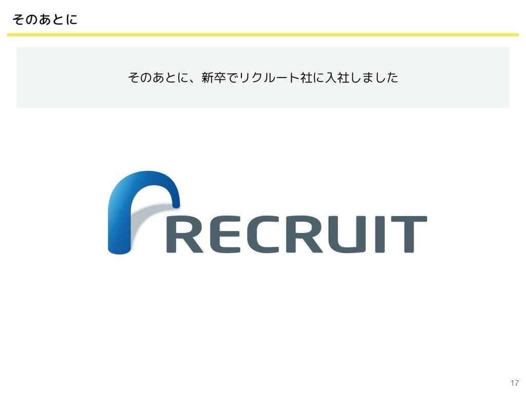 17 そのあとに そのあとに、新卒でリクルート社に入社しました
