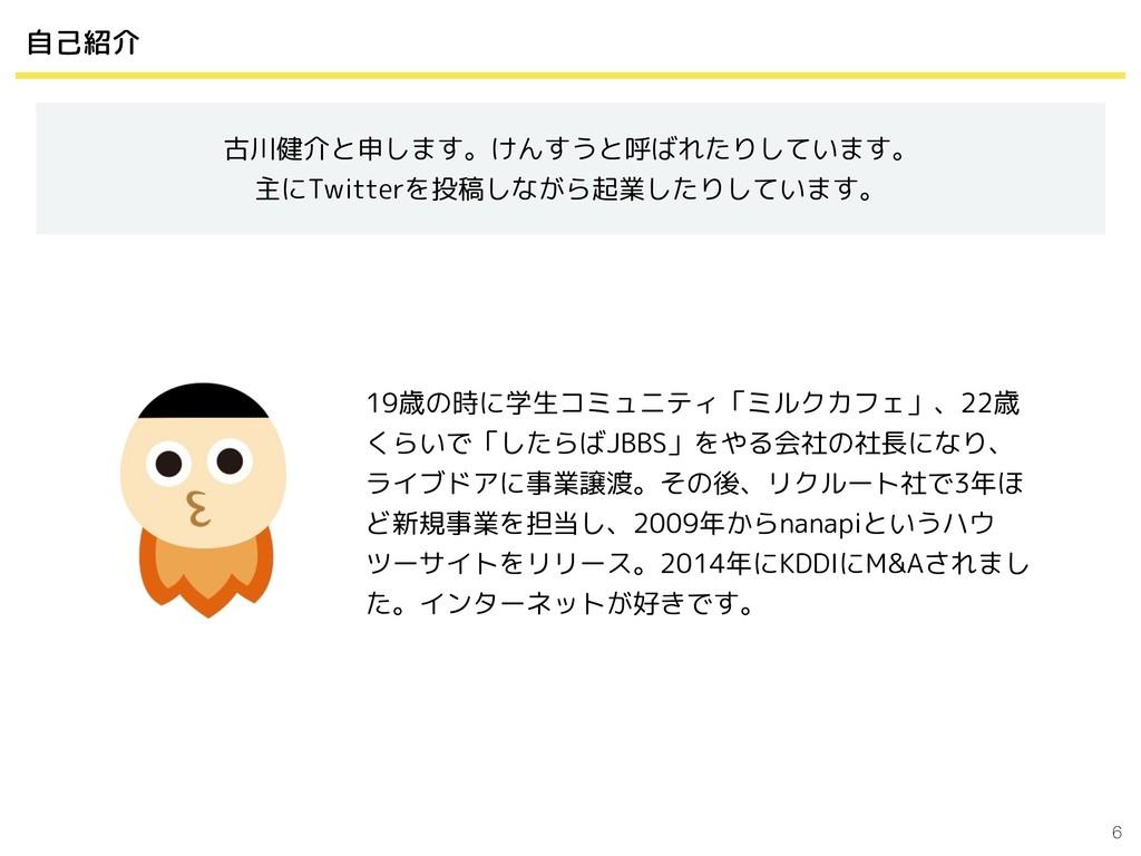 6 自己紹介 古川健介と申します。けんすうと呼ばれたりしています。 主にTwitterを投稿し...