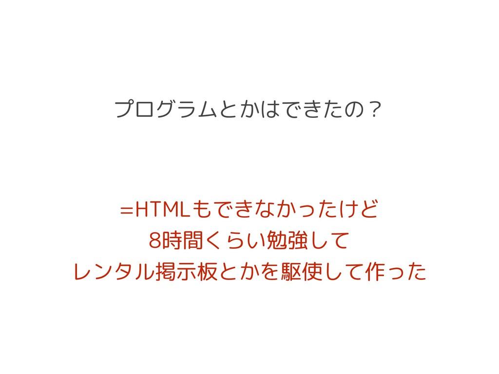 プログラムとかはできたの? =HTMLもできなかったけど 8時間くらい勉強して レンタル掲示板...