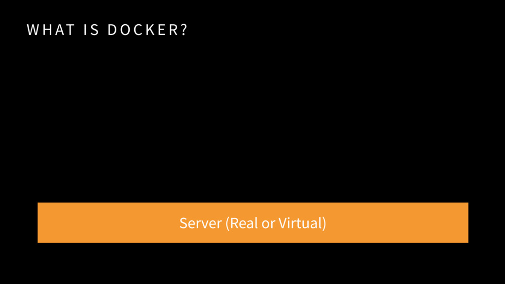 W H AT I S D O C K E R ? Server (Real or Virtua...