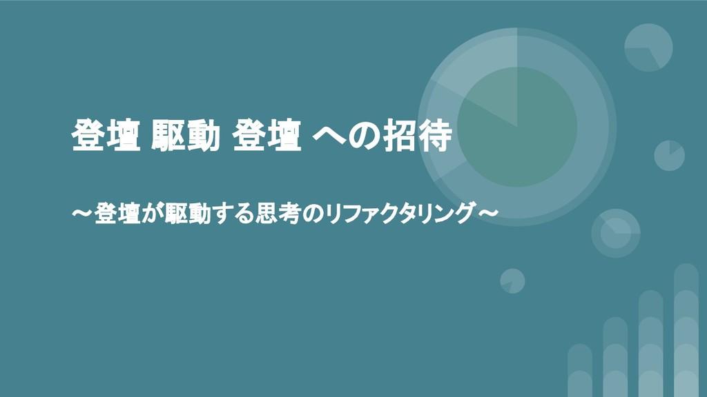 登壇 駆動 登壇 への招待 〜登壇が駆動する思考のリファクタリング〜