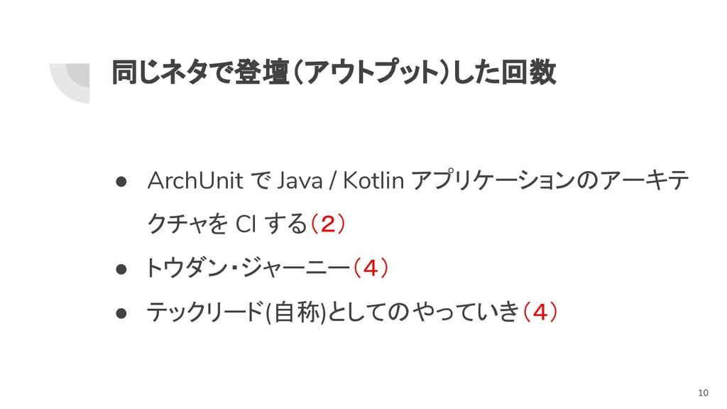同じネタで登壇(アウトプット)した回数 ● ArchUnit で Java / Kotlin ...