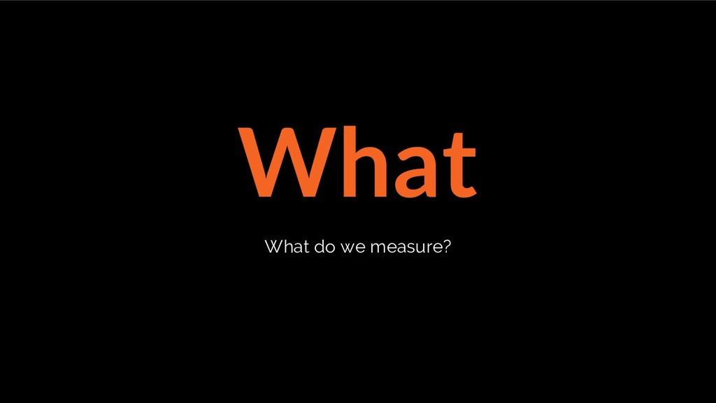 What What do we measure?