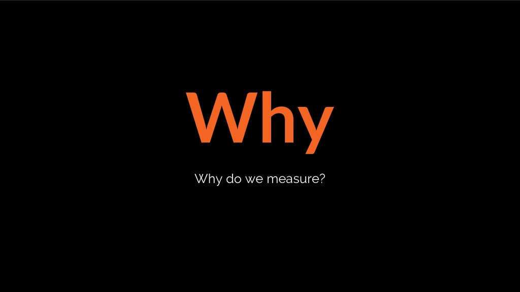 Why Why do we measure?