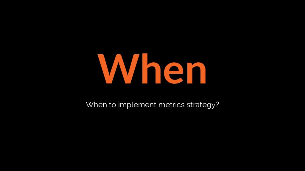 When When to implement metrics strategy?