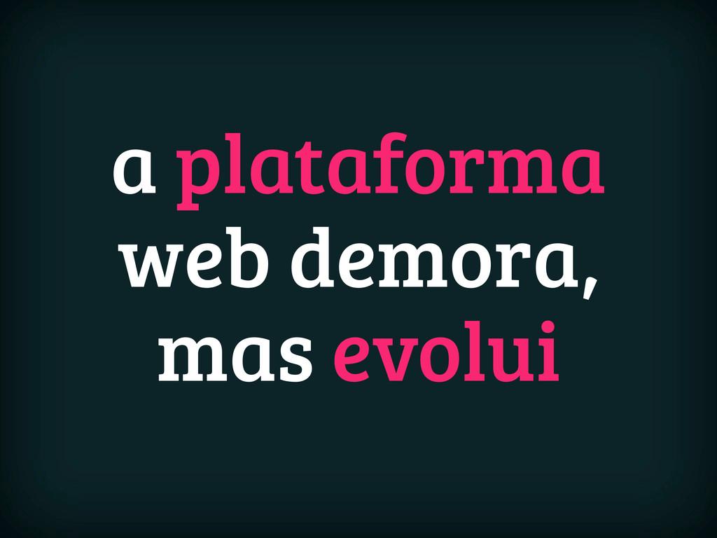a plataforma web demora, mas evolui