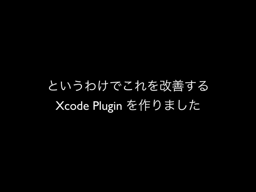 ͱ͍͏Θ͚Ͱ͜ΕΛվળ͢Δ Xcode Plugin Λ࡞Γ·ͨ͠