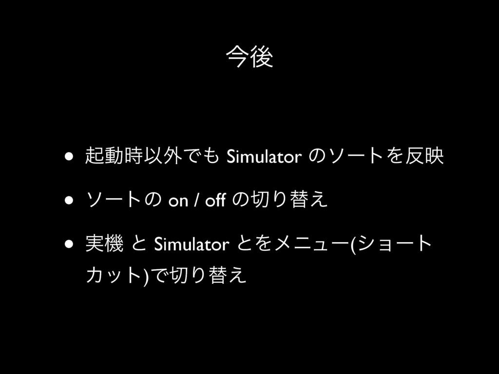 ࠓޙ • ىಈҎ֎Ͱ Simulator ͷιʔτΛө • ιʔτͷ on / off ...