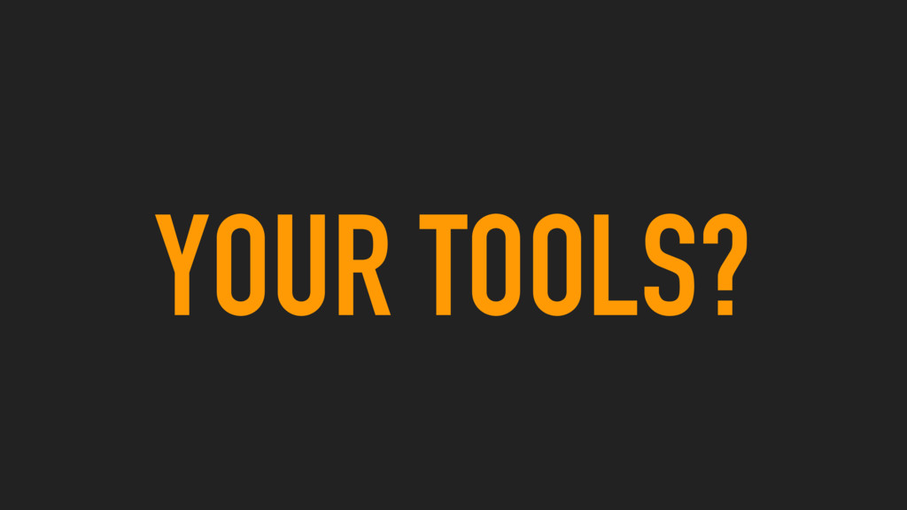 YOUR TOOLS?